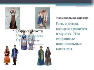 Национальная одежда Есть одежда, которая хранится в музеях. Это старинные нац