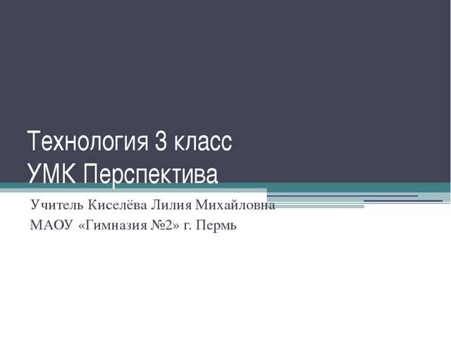 Технология 3 класс УМК Перспектива Учитель Киселёва Лилия Михайловна МАОУ «Ги...