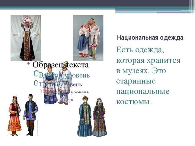 Национальная одежда Есть одежда, которая хранится в музеях. Это старинные нац...