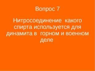 Вопрос 7 Нитросоединение какого спирта используется для динамита в горном и в