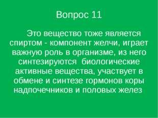Вопрос 11 Это вещество тоже является спиртом - компонент желчи, играет важную