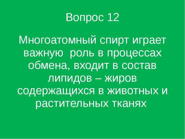 Вопрос 12 Многоатомный спирт играет важную роль в процессах обмена, входит в...