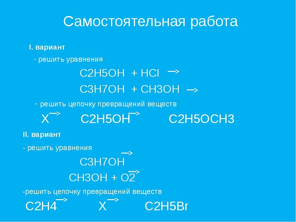 Самостоятельная работа I. вариант - решить уравнения C2H5OH + HCI C3H7OH + CH...