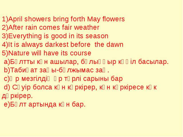 1)April showers bring forth May flowers 2)After rain comes fair weather 3)Eve...