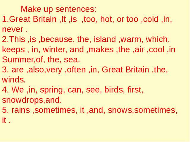 Make up sentences: 1.Great Britain ,It ,is ,too, hot, or too ,cold ,in, neve...