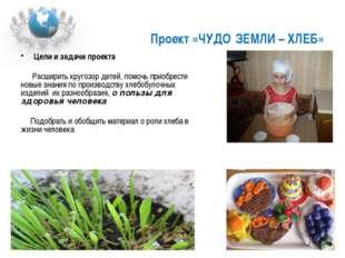 Проект «ЧУДО ЗЕМЛИ – ХЛЕБ» Цели и задачи проекта Расширить кругозор детей, по