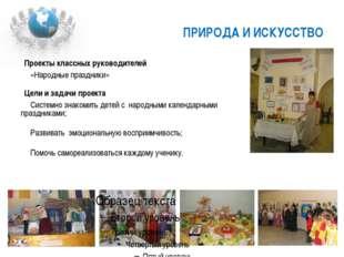 ПРИРОДА И ИСКУССТВО Проекты классных руководителей «Народные праздники» Цели