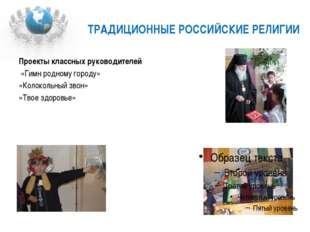 ТРАДИЦИОННЫЕ РОССИЙСКИЕ РЕЛИГИИ Проекты классных руководителей «Гимн родному