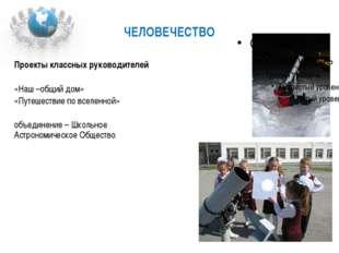 ЧЕЛОВЕЧЕСТВО Проекты классных руководителей «Наш –общий дом» «Путешествие по