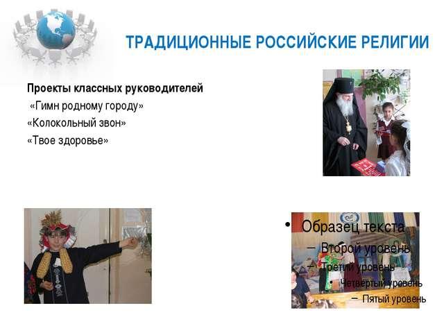 ТРАДИЦИОННЫЕ РОССИЙСКИЕ РЕЛИГИИ Проекты классных руководителей «Гимн родному...