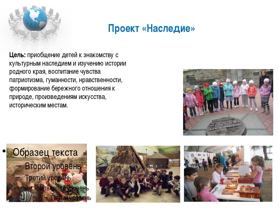 Проект «Наследие» Цель: приобщение детей к знакомству с культурным наследием...