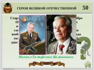 ГЕРОИ ВЕЛИКОЙ ОТЕЧЕСТВЕННОЙ 50 Михаил Тимофеевич Калашников Старший сержант ,