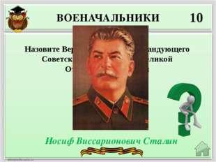 ВОЕНАЧАЛЬНИКИ 10 Иосиф Виссарионович Сталин Назовите Верховного главнокоманду