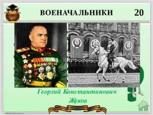 ВОЕНАЧАЛЬНИКИ 20 Георгий Константинович Жуков Этот полководец, по словам амер