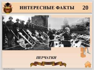 ИНТЕРЕСНЫЕ ФАКТЫ 20 ПЕРЧАТКИ Кульминацией парада Победы 24.06.45 стал марш 20
