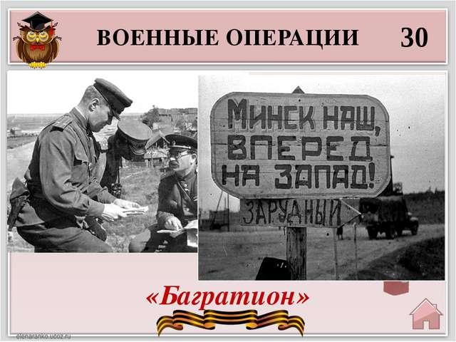 ВОЕННЫЕ ОПЕРАЦИИ 30 «Багратион» Самым мощным в 1944г. стало наступление красн...
