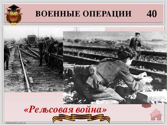ВОЕННЫЕ ОПЕРАЦИИ 40 «Рельсовая война» Партизанская операция с целью нарушения...