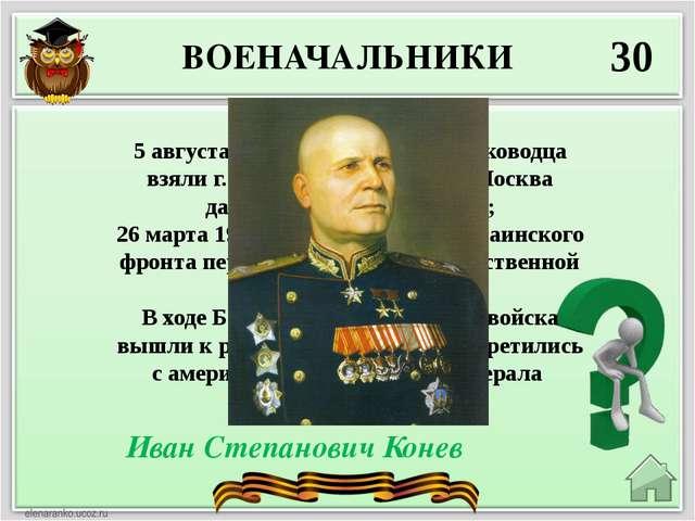 ВОЕНАЧАЛЬНИКИ 30 Иван Степанович Конев 5 августа 1943 г. войска этого полково...