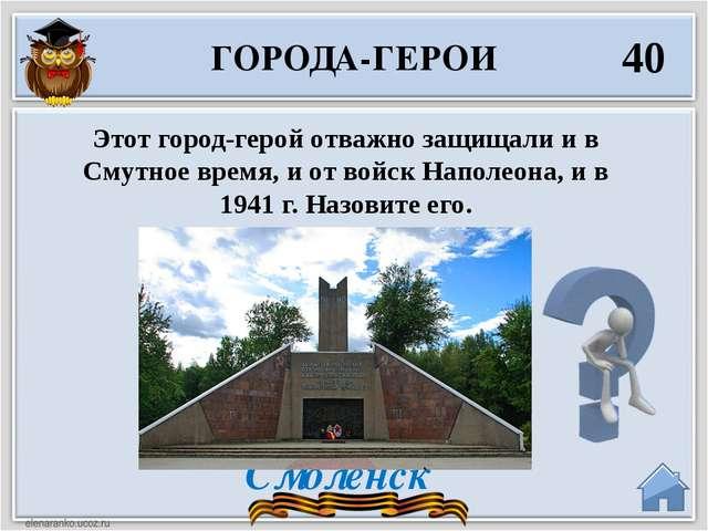 Смоленск ГОРОДА-ГЕРОИ 40 Этот город-герой отважно защищали и в Смутное время,...