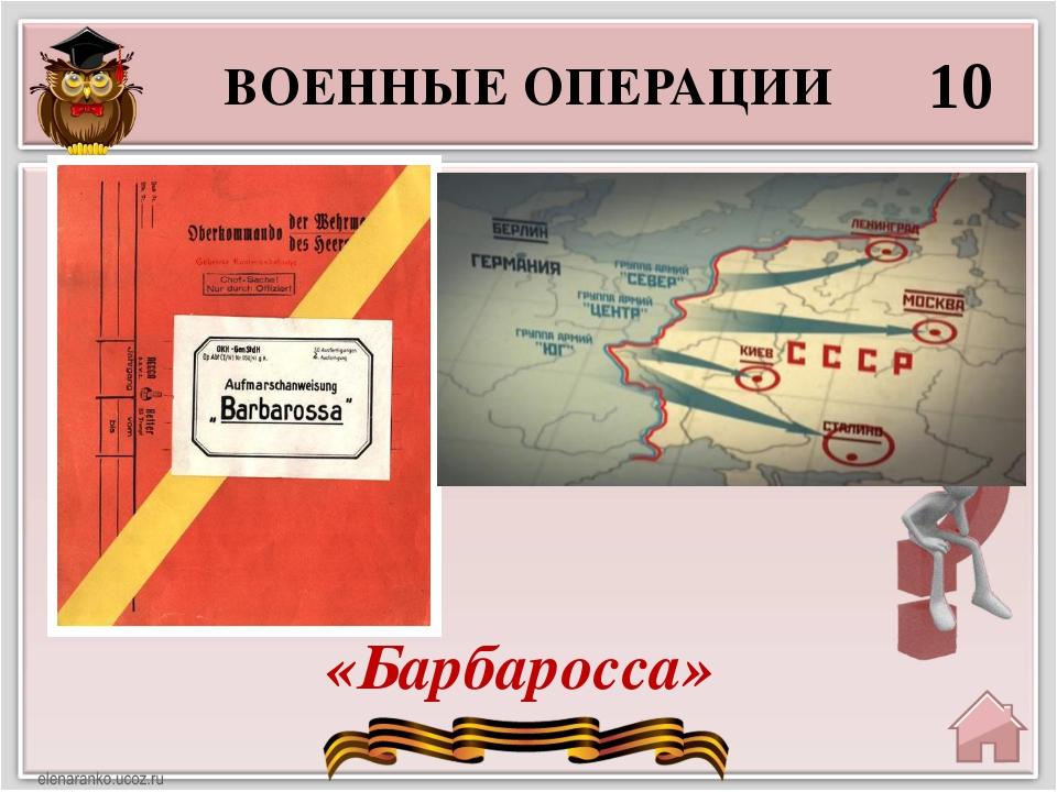 ВОЕННЫЕ ОПЕРАЦИИ 10 «Барбаросса» Как назывался план Германии, в соответствии...
