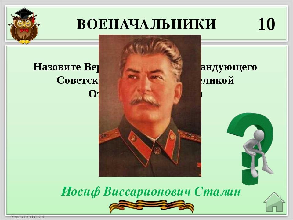 ВОЕНАЧАЛЬНИКИ 10 Иосиф Виссарионович Сталин Назовите Верховного главнокоманду...