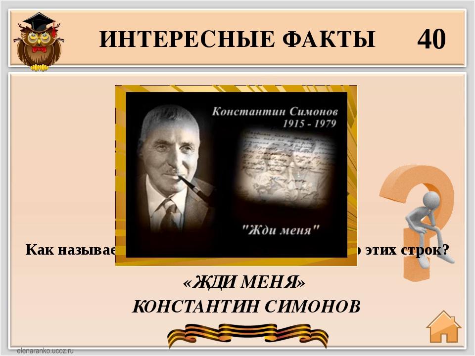 ИНТЕРЕСНЫЕ ФАКТЫ 40 «ЖДИ МЕНЯ» КОНСТАНТИН СИМОНОВ Жди меня, и я вернусь. Толь...