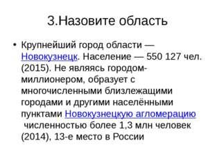 3.Назовите область Крупнейший город области—Новокузнецк. Население— 550 12