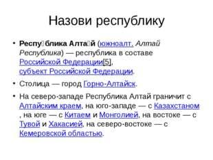 Назови республику Респу́блика Алта́й(южноалт.Алтай Республика)— республика