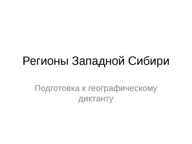 Регионы Западной Сибири Подготовка к географическому диктанту