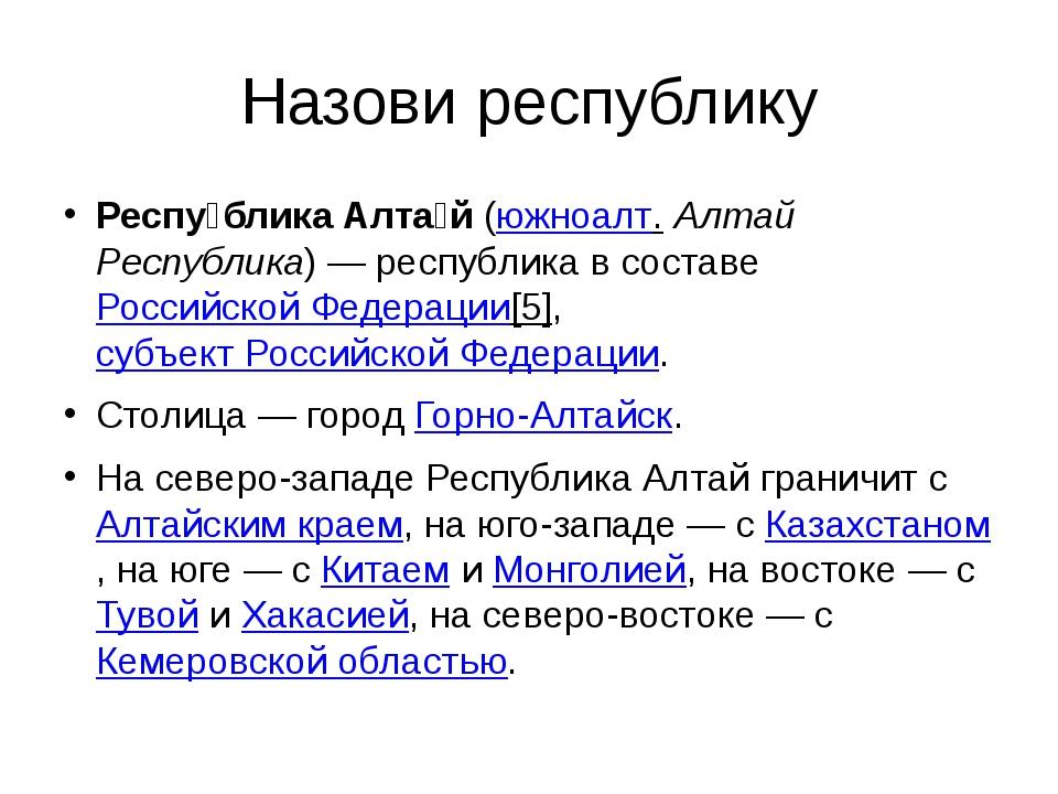 Назови республику Респу́блика Алта́й(южноалт.Алтай Республика)— республика...