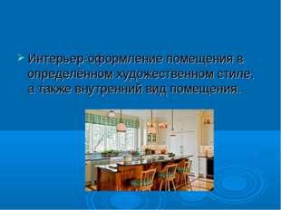 Интерьер-оформление помещения в определённом художественном стиле, а также вн