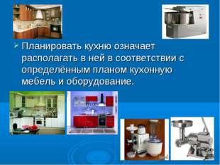 Планировать кухню означает располагать в ней в соответствии с определённым пл