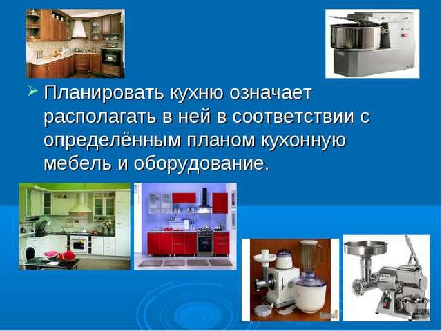 Планировать кухню означает располагать в ней в соответствии с определённым пл...