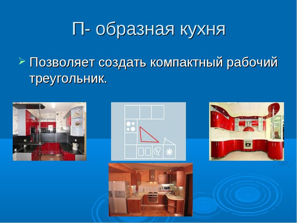П- образная кухня Позволяет создать компактный рабочий треугольник.