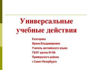 Универсальные учебные действия Конторина Ирина Владимировна Учитель английско