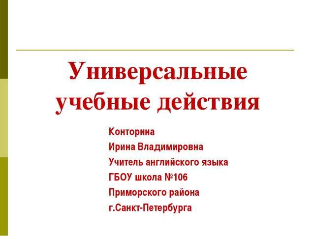 Универсальные учебные действия Конторина Ирина Владимировна Учитель английско...