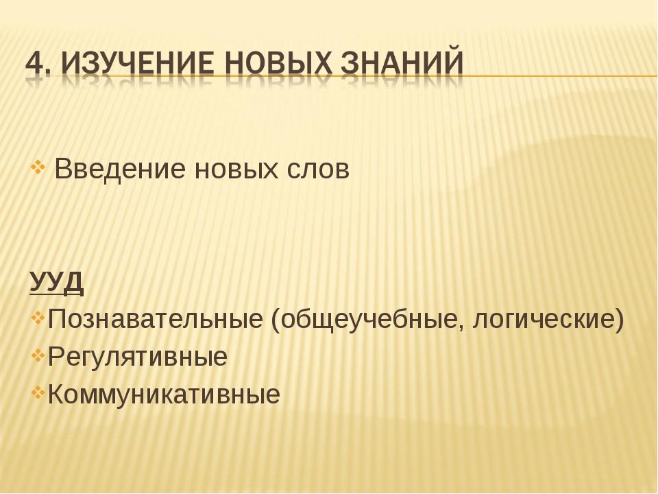 Введение новых слов УУД Познавательные (общеучебные, логические) Регулятивные...