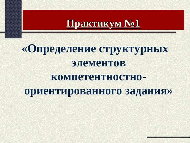 Практикум №1 «Определение структурных элементов компетентностно-ориентированн...
