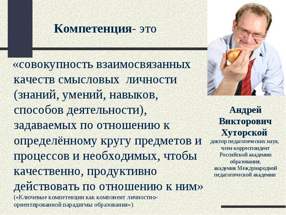 Компетенция- это «совокупность взаимосвязанных качеств смысловых личности (з...