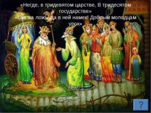 «Негде, в тридевятом царстве, В тридесятом государстве» «Сказка ложь, да в не