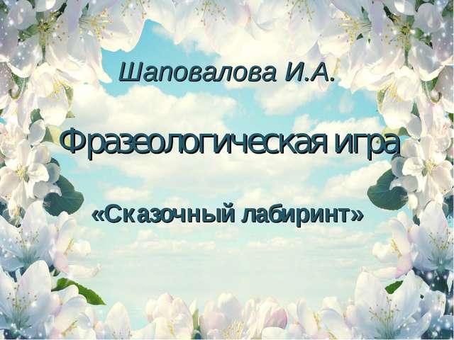 Шаповалова И.А. Фразеологическая игра «Сказочный лабиринт»