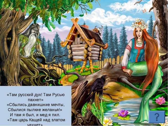 «Там русский дух! Там Русью пахнет» «Сбылись давнишние мечты, Сбылися пылкие...