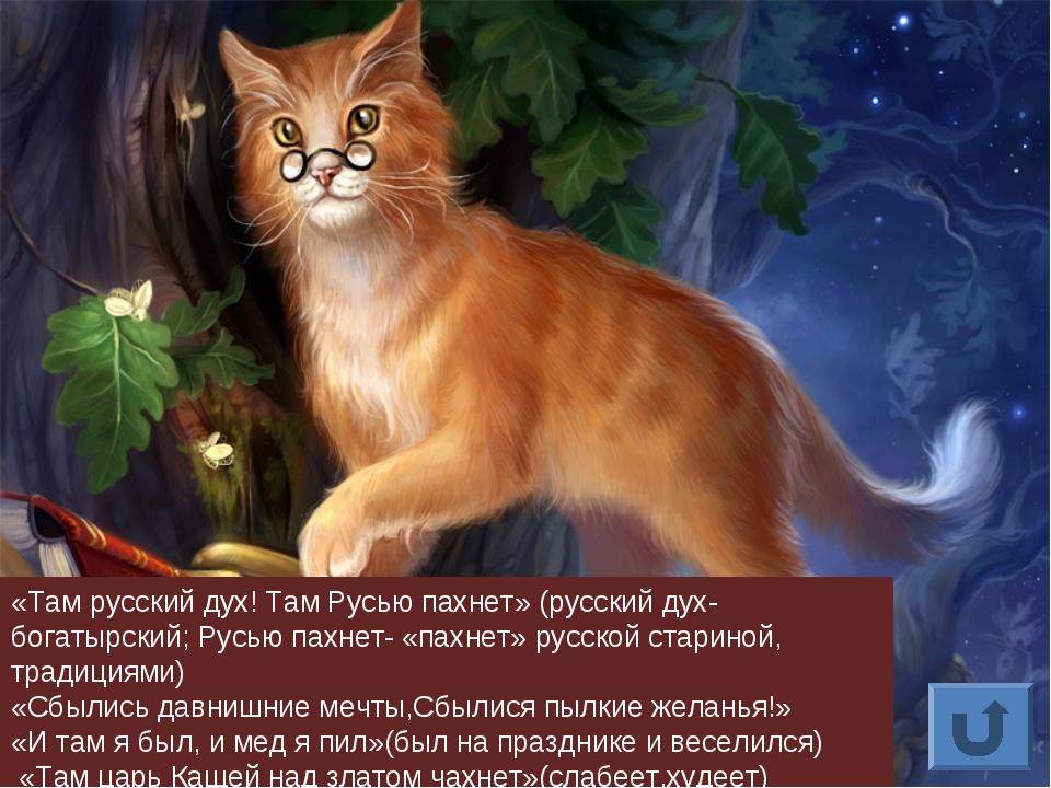 «Там русский дух! Там Русью пахнет» (русский дух-богатырский; Русью пахнет- «...