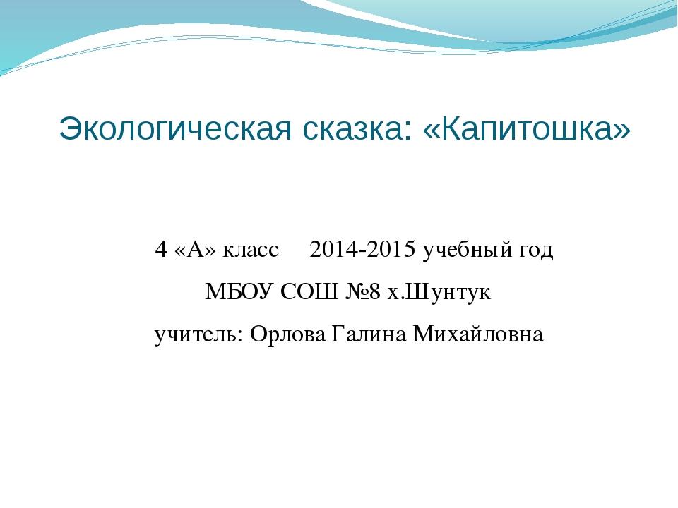 Экологическая сказка: «Капитошка» 4 «А» класс 2014-2015 учебный год МБОУ СОШ...