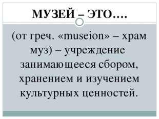 МУЗЕЙ – ЭТО…. (от греч. «museion» – храм муз) – учреждение занимающееся сборо