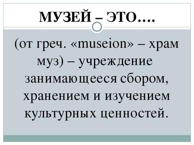 МУЗЕЙ – ЭТО…. (от греч. «museion» – храм муз) – учреждение занимающееся сборо...