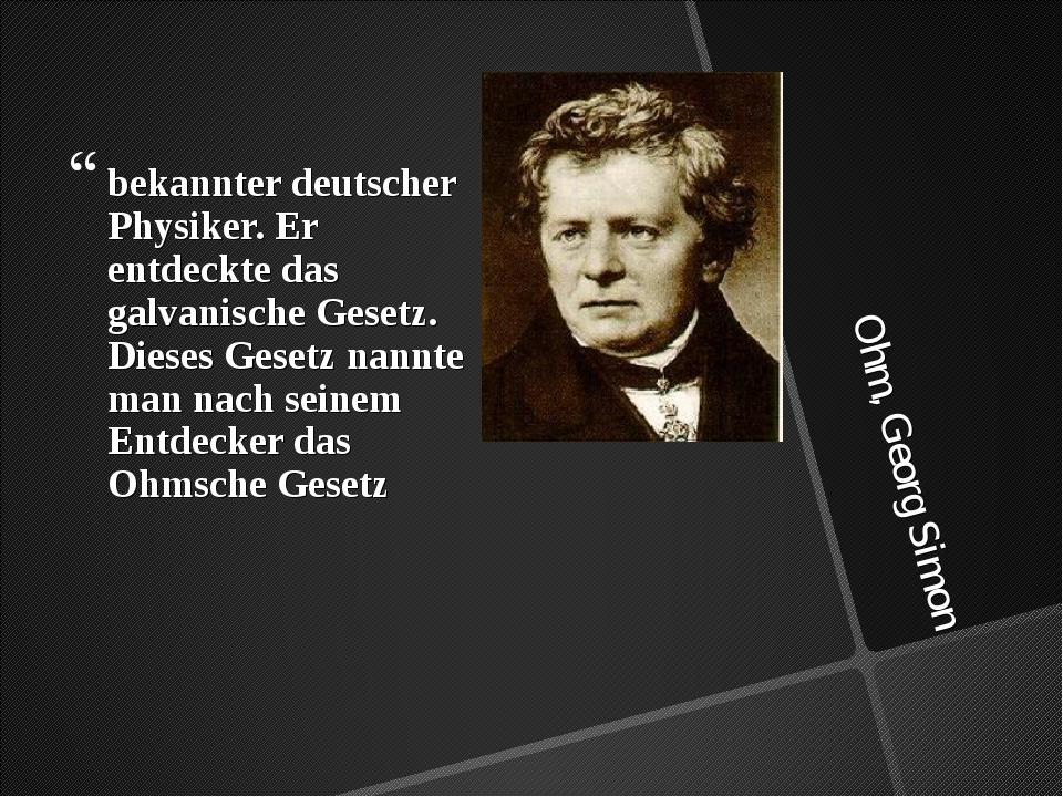 Ohm, Georg Simon bekannter deutscher Physiker. Er entdeckte das galvanische G...