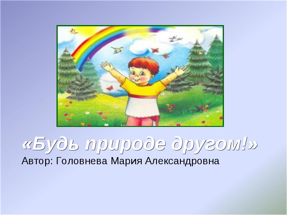 «Будь природе другом!» Автор: Головнева Мария Александровна