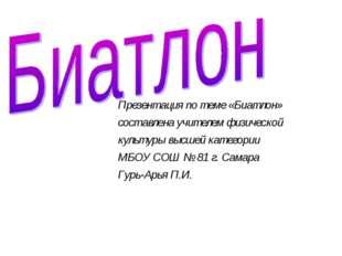 Презентация по теме «Биатлон» составлена учителем физической культуры высшей