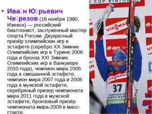 Ива́н Ю́рьевич Че́резов (18 ноября 1980, Ижевск)— российский биатлонист, зас